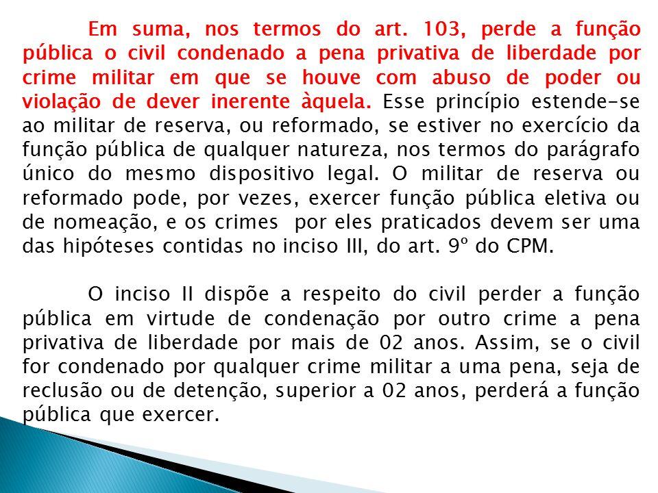 Em suma, nos termos do art. 103, perde a função pública o civil condenado a pena privativa de liberdade por crime militar em que se houve com abuso de