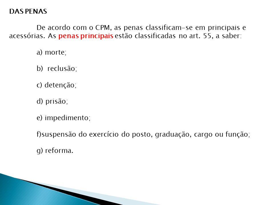 DAS PENAS De acordo com o CPM, as penas classificam-se em principais e acessórias. As penas principais estão classificadas no art. 55, a saber: a) mor