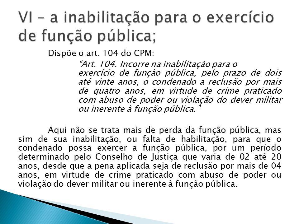 """Dispõe o art. 104 do CPM: """"Art. 104. Incorre na inabilitação para o exercício de função pública, pelo prazo de dois até vinte anos, o condenado a recl"""