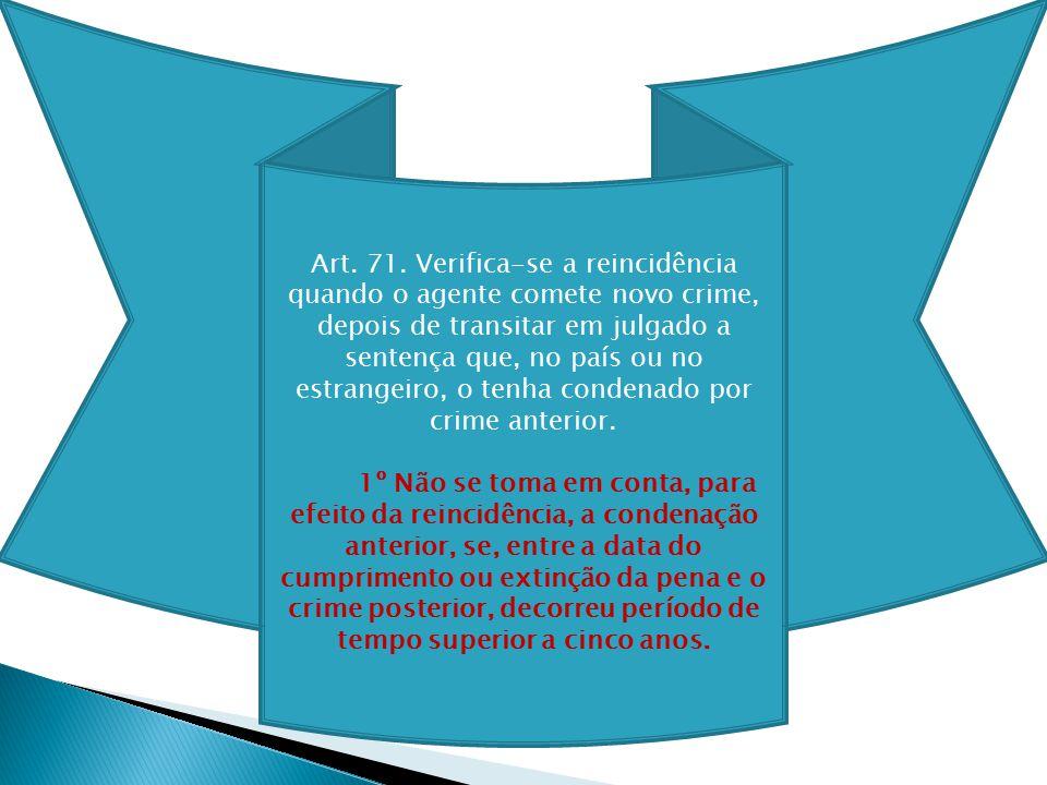 Art. 71. Verifica-se a reincidência quando o agente comete novo crime, depois de transitar em julgado a sentença que, no país ou no estrangeiro, o ten