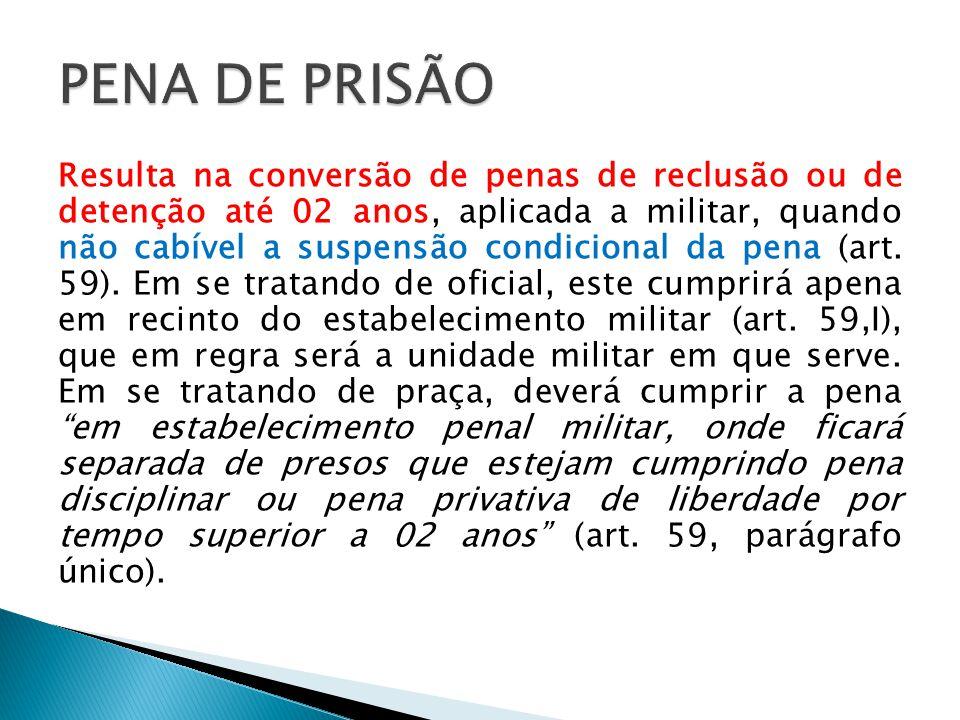 Resulta na conversão de penas de reclusão ou de detenção até 02 anos, aplicada a militar, quando não cabível a suspensão condicional da pena (art. 59)
