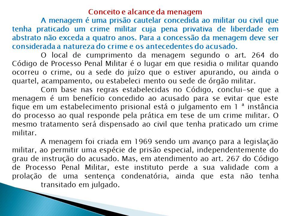 Conceito e alcance da menagem A menagem é uma prisão cautelar concedida ao militar ou civil que tenha praticado um crime militar cuja pena privativa d