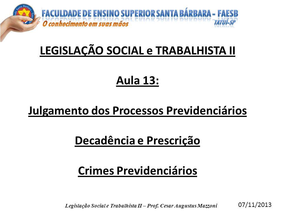 LEGISLAÇÃO SOCIAL e TRABALHISTA II Aula 13: Julgamento dos Processos Previdenciários Decadência e Prescrição Crimes Previdenciários Legislação Social