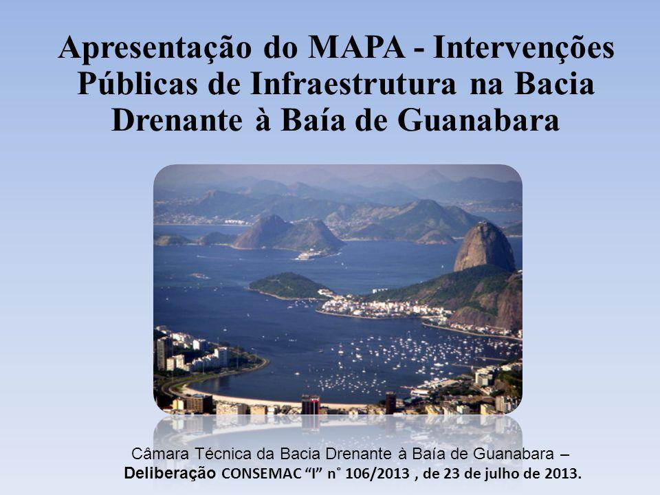 Apresentação do MAPA - Intervenções Públicas de Infraestrutura na Bacia Drenante à Baía de Guanabara Câmara Técnica da Bacia Drenante à Baía de Guanabara – Deliberação CONSEMAC I n˚ 106/2013, de 23 de julho de 2013.