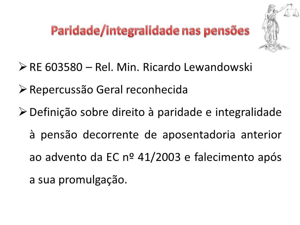  RE 603580 – Rel. Min. Ricardo Lewandowski  Repercussão Geral reconhecida  Definição sobre direito à paridade e integralidade à pensão decorrente d