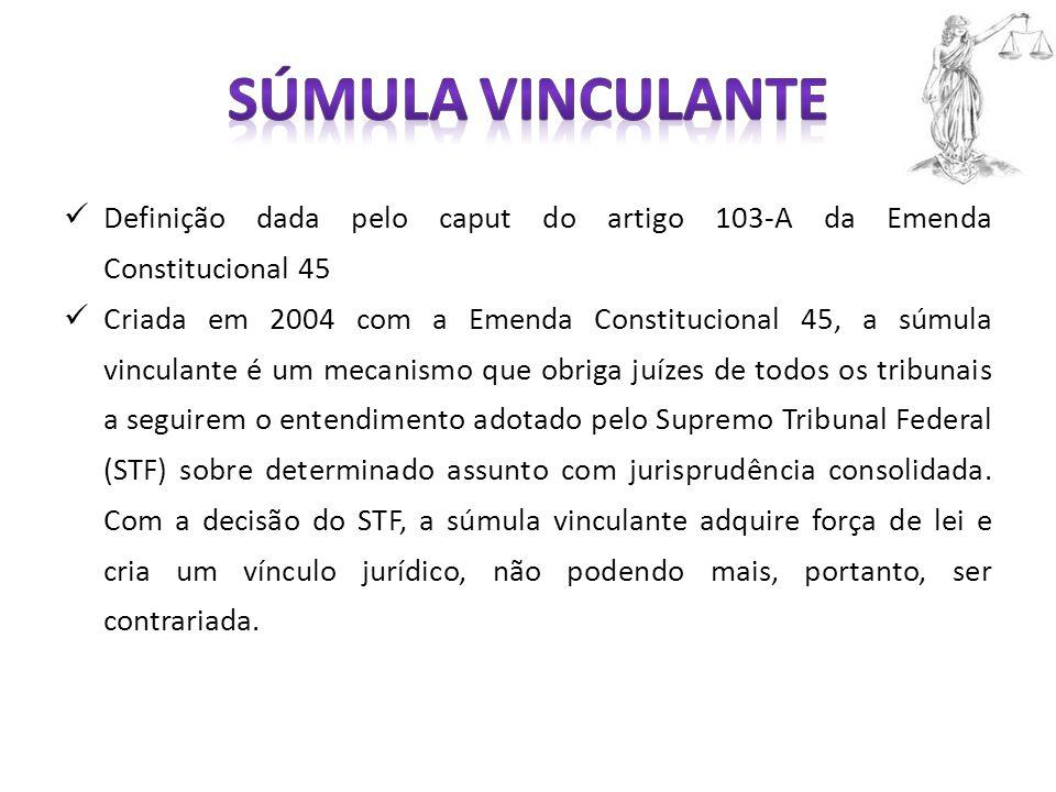 Definição dada pelo caput do artigo 103-A da Emenda Constitucional 45 Criada em 2004 com a Emenda Constitucional 45, a súmula vinculante é um mecanismo que obriga juízes de todos os tribunais a seguirem o entendimento adotado pelo Supremo Tribunal Federal (STF) sobre determinado assunto com jurisprudência consolidada.