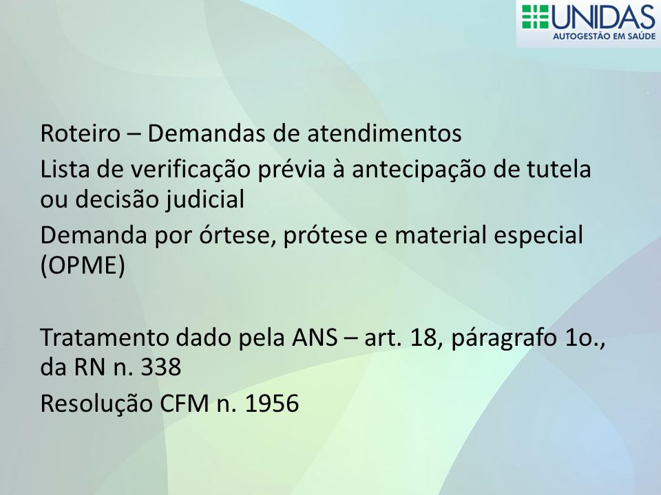 Roteiro – Demandas de atendimentos Lista de verificação prévia à antecipação de tutela ou decisão judicial Demanda por órtese, prótese e material especial (OPME) Tratamento dado pela ANS – art.