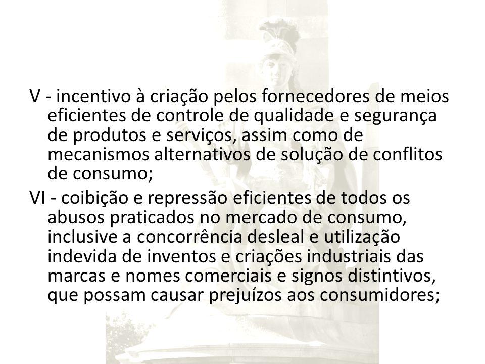 V - incentivo à criação pelos fornecedores de meios eficientes de controle de qualidade e segurança de produtos e serviços, assim como de mecanismos a
