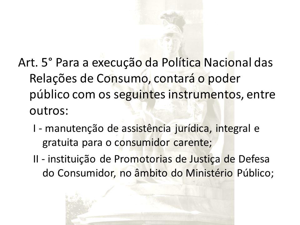 Art. 5° Para a execução da Política Nacional das Relações de Consumo, contará o poder público com os seguintes instrumentos, entre outros: I - manuten