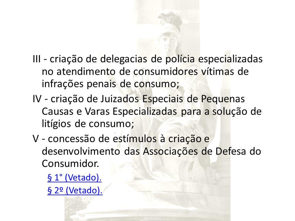 III - criação de delegacias de polícia especializadas no atendimento de consumidores vítimas de infrações penais de consumo; IV - criação de Juizados