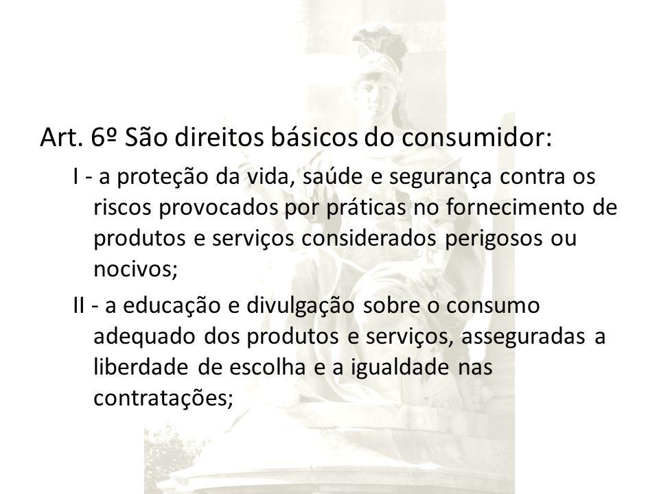 Art. 6º São direitos básicos do consumidor: I - a proteção da vida, saúde e segurança contra os riscos provocados por práticas no fornecimento de prod