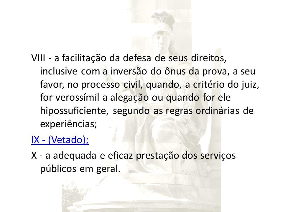 VIII - a facilitação da defesa de seus direitos, inclusive com a inversão do ônus da prova, a seu favor, no processo civil, quando, a critério do juiz