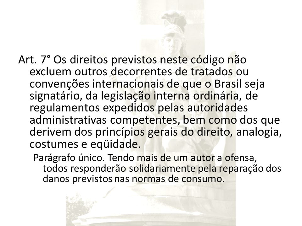 Art. 7° Os direitos previstos neste código não excluem outros decorrentes de tratados ou convenções internacionais de que o Brasil seja signatário, da