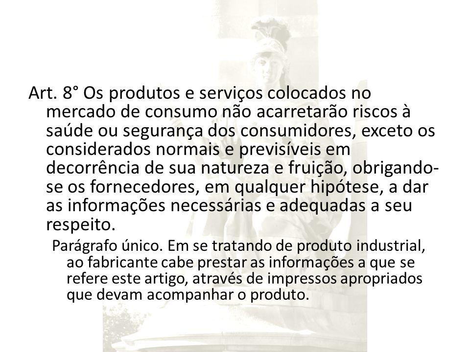 Art. 8° Os produtos e serviços colocados no mercado de consumo não acarretarão riscos à saúde ou segurança dos consumidores, exceto os considerados no