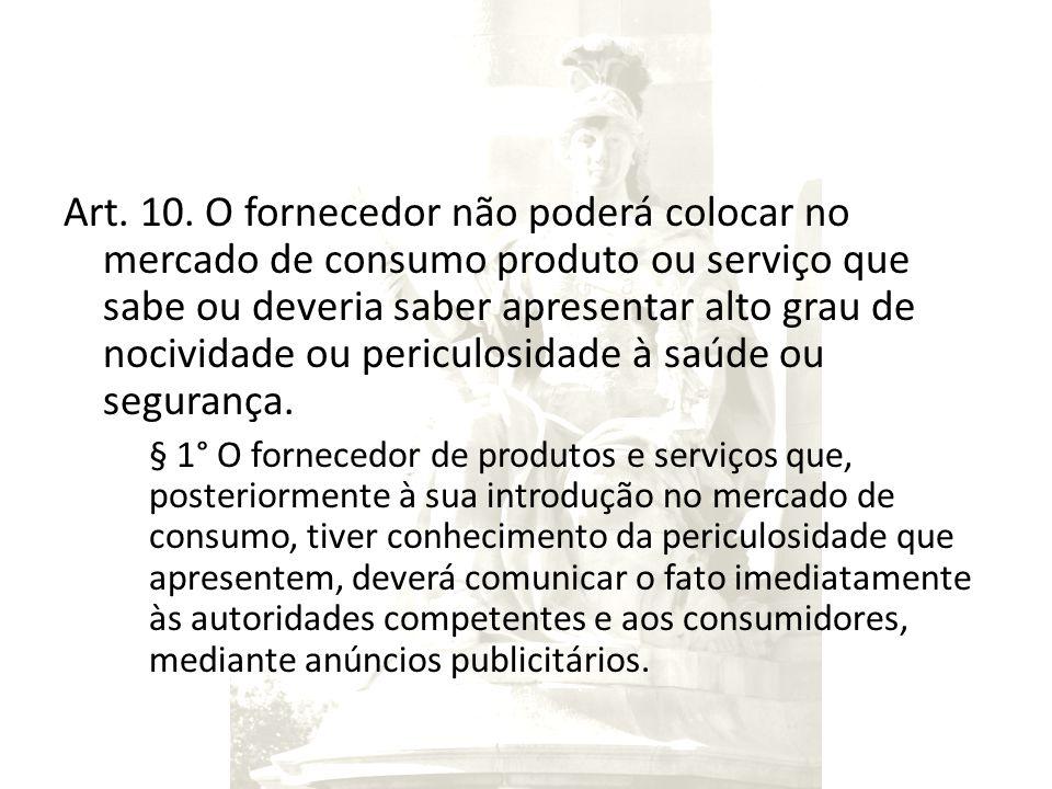 Art. 10. O fornecedor não poderá colocar no mercado de consumo produto ou serviço que sabe ou deveria saber apresentar alto grau de nocividade ou peri