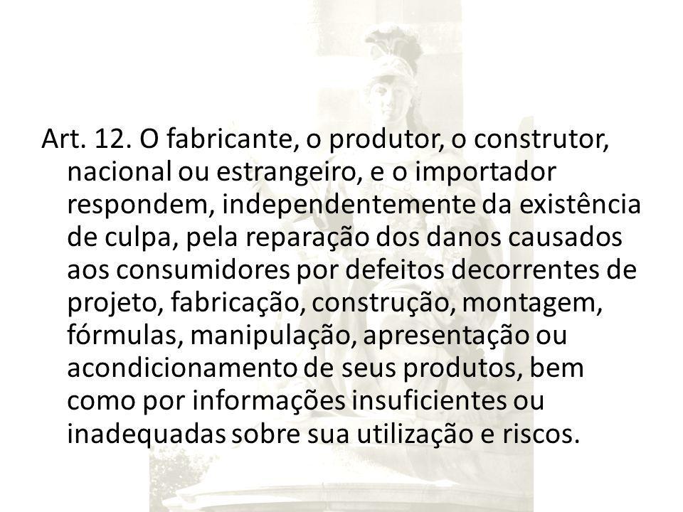Art. 12. O fabricante, o produtor, o construtor, nacional ou estrangeiro, e o importador respondem, independentemente da existência de culpa, pela rep