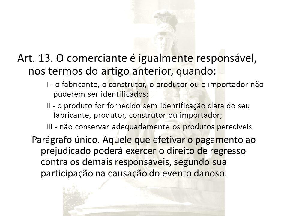 Art. 13. O comerciante é igualmente responsável, nos termos do artigo anterior, quando: I - o fabricante, o construtor, o produtor ou o importador não