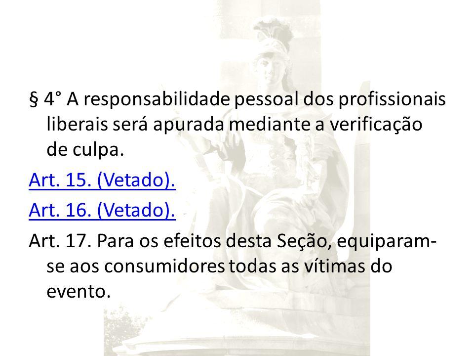 § 4° A responsabilidade pessoal dos profissionais liberais será apurada mediante a verificação de culpa. Art. 15. (Vetado). Art. 16. (Vetado). Art. 17
