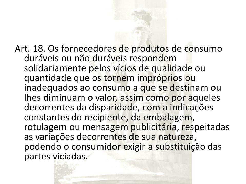 Art. 18. Os fornecedores de produtos de consumo duráveis ou não duráveis respondem solidariamente pelos vícios de qualidade ou quantidade que os torne