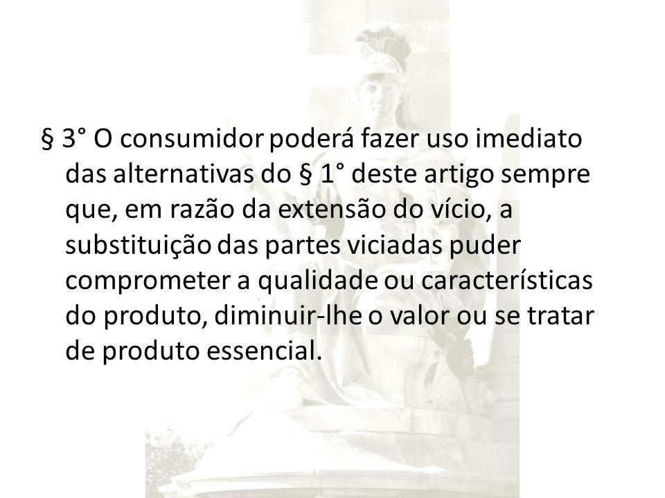§ 3° O consumidor poderá fazer uso imediato das alternativas do § 1° deste artigo sempre que, em razão da extensão do vício, a substituição das partes