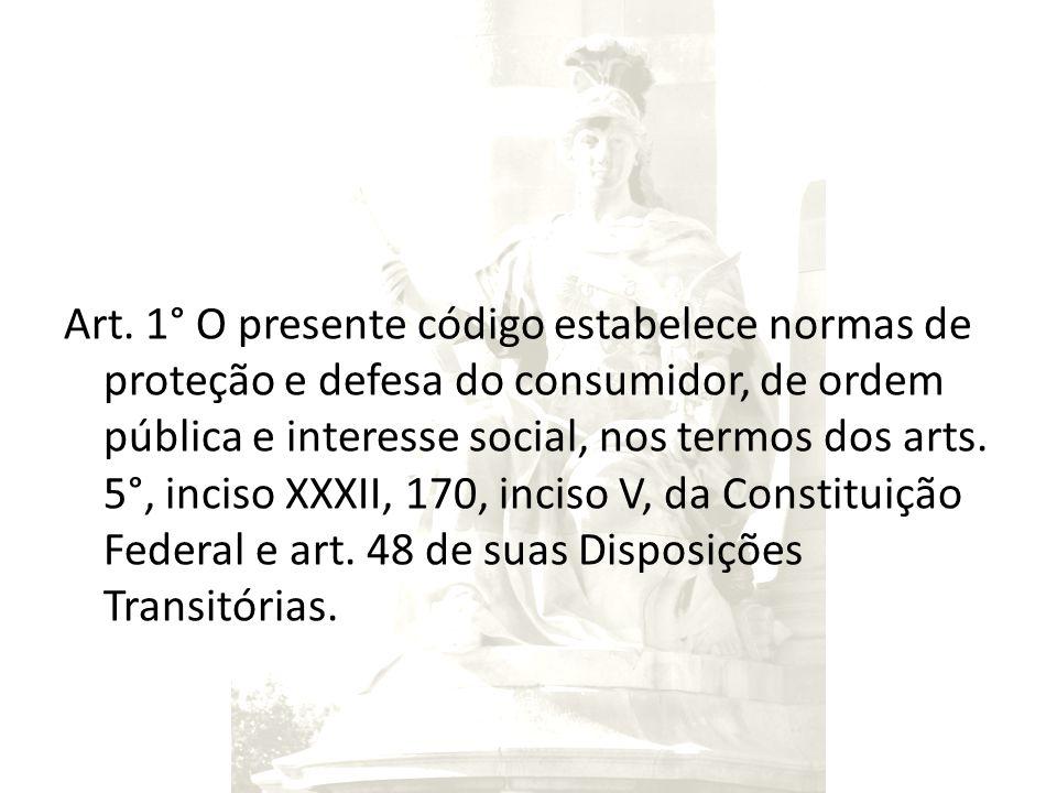 Art. 1° O presente código estabelece normas de proteção e defesa do consumidor, de ordem pública e interesse social, nos termos dos arts. 5°, inciso X