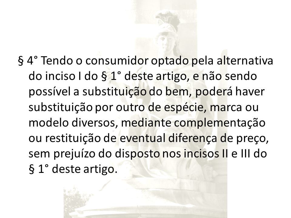 § 4° Tendo o consumidor optado pela alternativa do inciso I do § 1° deste artigo, e não sendo possível a substituição do bem, poderá haver substituiçã