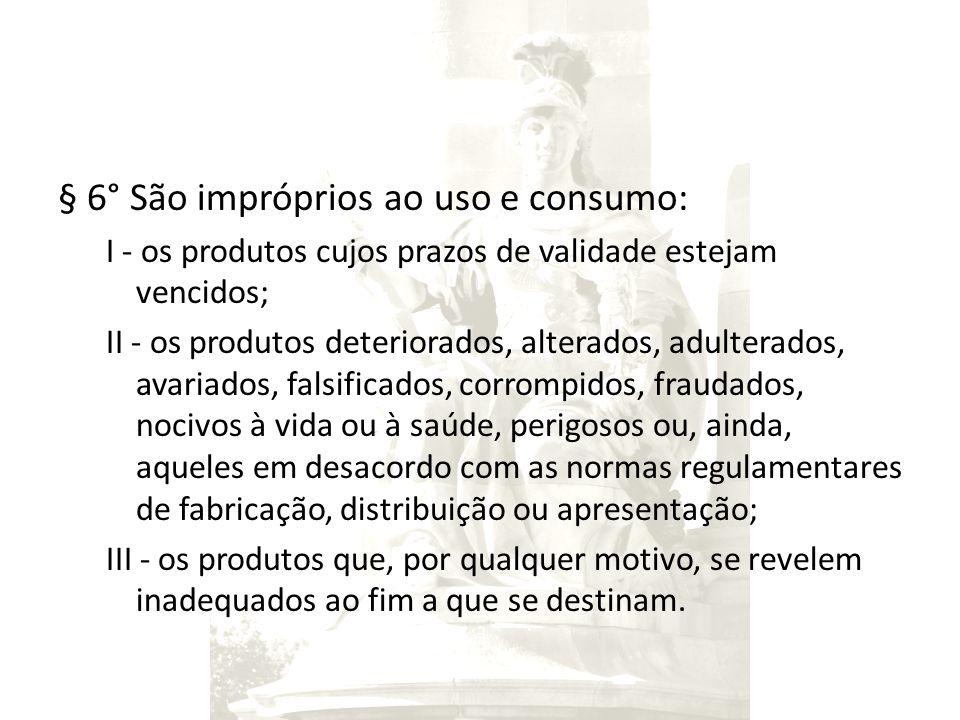 § 6° São impróprios ao uso e consumo: I - os produtos cujos prazos de validade estejam vencidos; II - os produtos deteriorados, alterados, adulterados