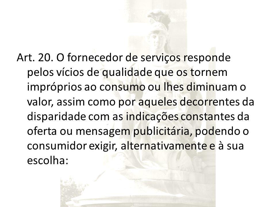 Art. 20. O fornecedor de serviços responde pelos vícios de qualidade que os tornem impróprios ao consumo ou lhes diminuam o valor, assim como por aque