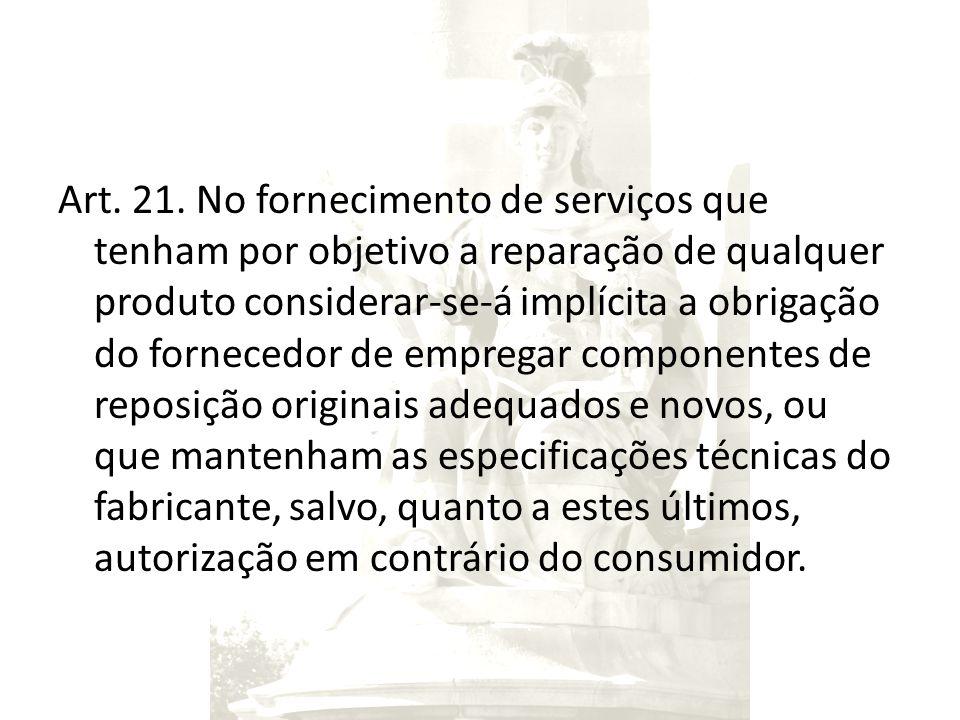 Art. 21. No fornecimento de serviços que tenham por objetivo a reparação de qualquer produto considerar-se-á implícita a obrigação do fornecedor de em