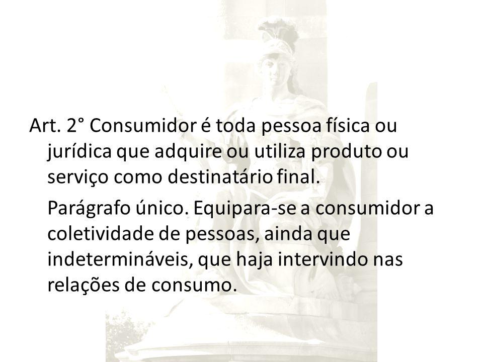 Art. 2° Consumidor é toda pessoa física ou jurídica que adquire ou utiliza produto ou serviço como destinatário final. Parágrafo único. Equipara-se a