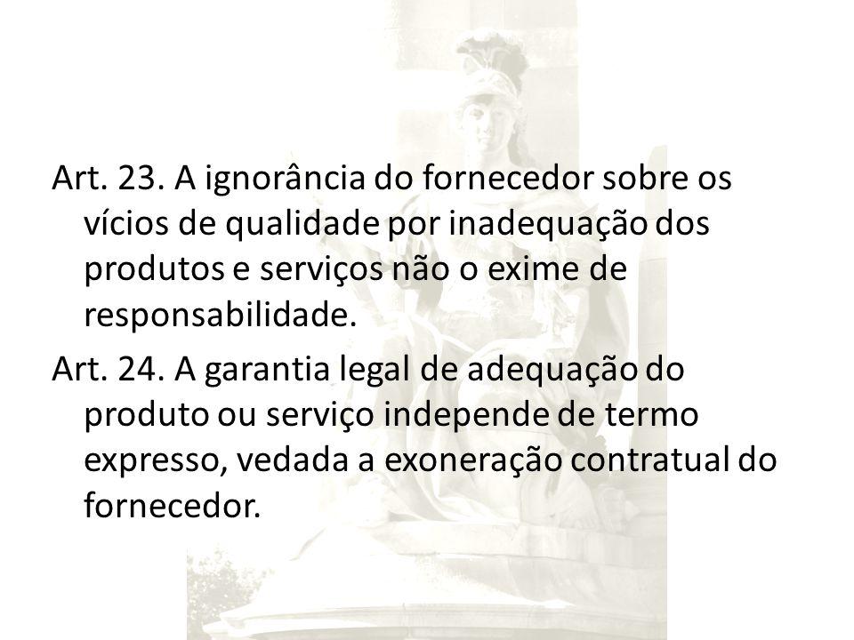 Art. 23. A ignorância do fornecedor sobre os vícios de qualidade por inadequação dos produtos e serviços não o exime de responsabilidade. Art. 24. A g