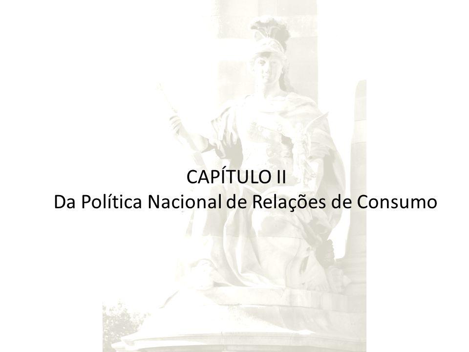 CAPÍTULO II Da Política Nacional de Relações de Consumo