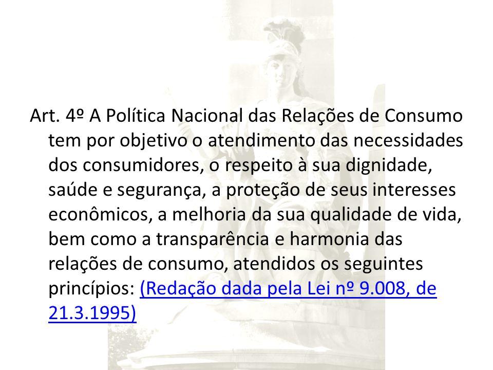 Art. 4º A Política Nacional das Relações de Consumo tem por objetivo o atendimento das necessidades dos consumidores, o respeito à sua dignidade, saúd