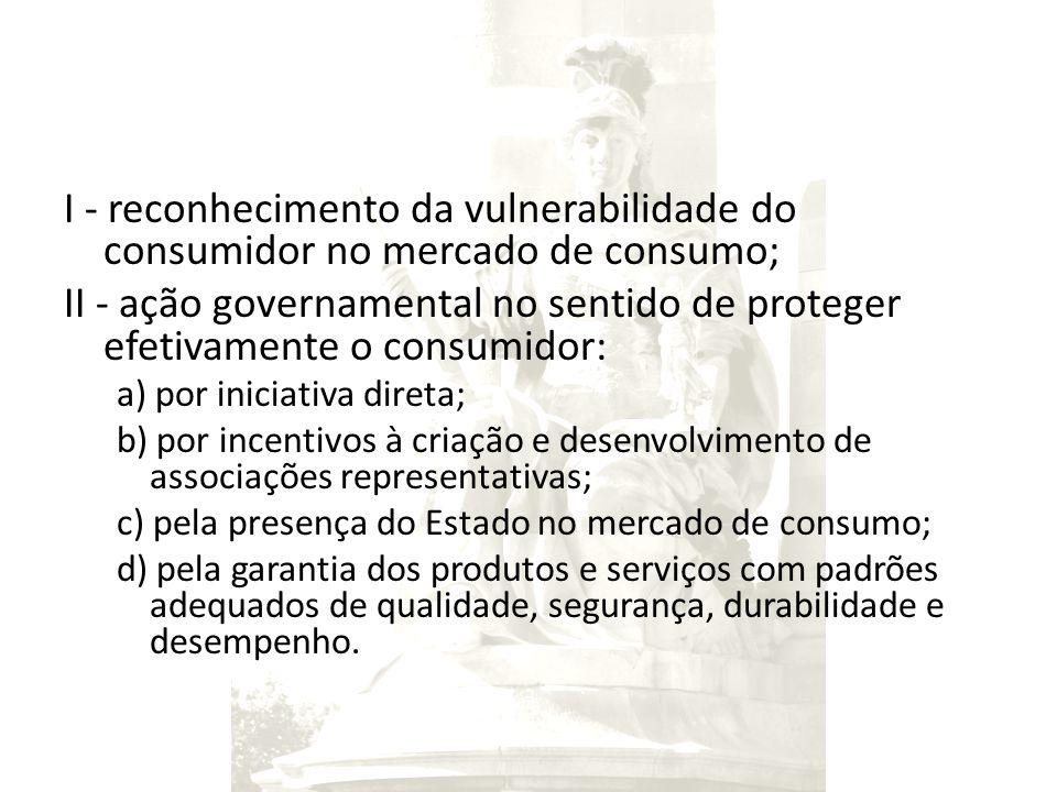 I - reconhecimento da vulnerabilidade do consumidor no mercado de consumo; II - ação governamental no sentido de proteger efetivamente o consumidor: a