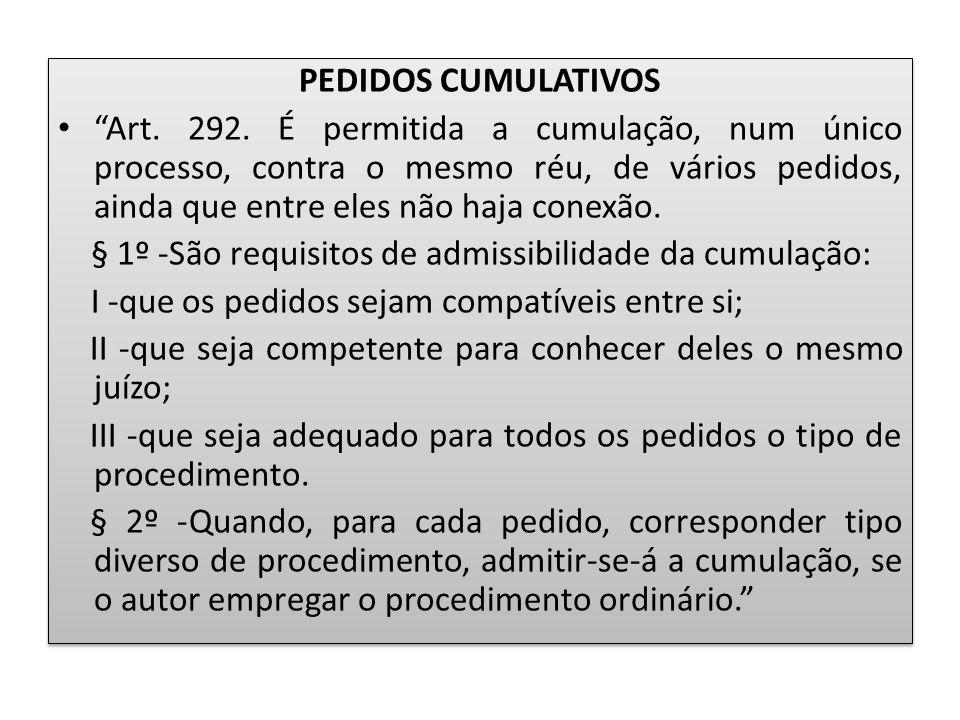 """PEDIDOS CUMULATIVOS """"Art. 292. É permitida a cumulação, num único processo, contra o mesmo réu, de vários pedidos, ainda que entre eles não haja conex"""