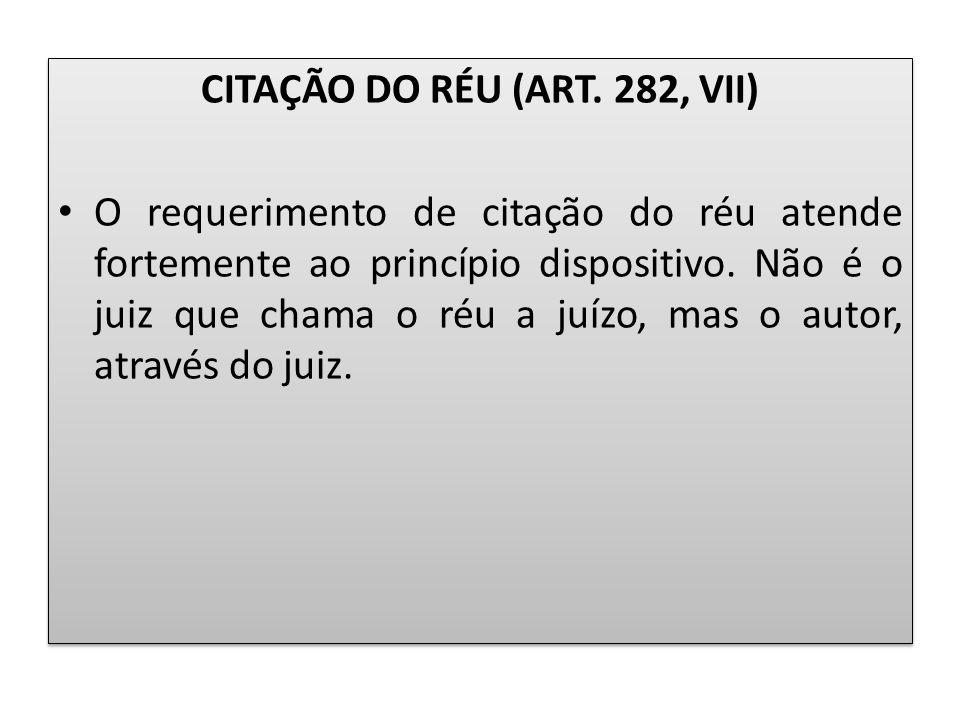 CITAÇÃO DO RÉU (ART. 282, VII) O requerimento de citação do réu atende fortemente ao princípio dispositivo. Não é o juiz que chama o réu a juízo, mas