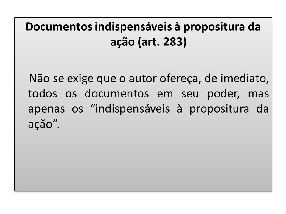 Documentos indispensáveis à propositura da ação (art. 283) Não se exige que o autor ofereça, de imediato, todos os documentos em seu poder, mas apenas