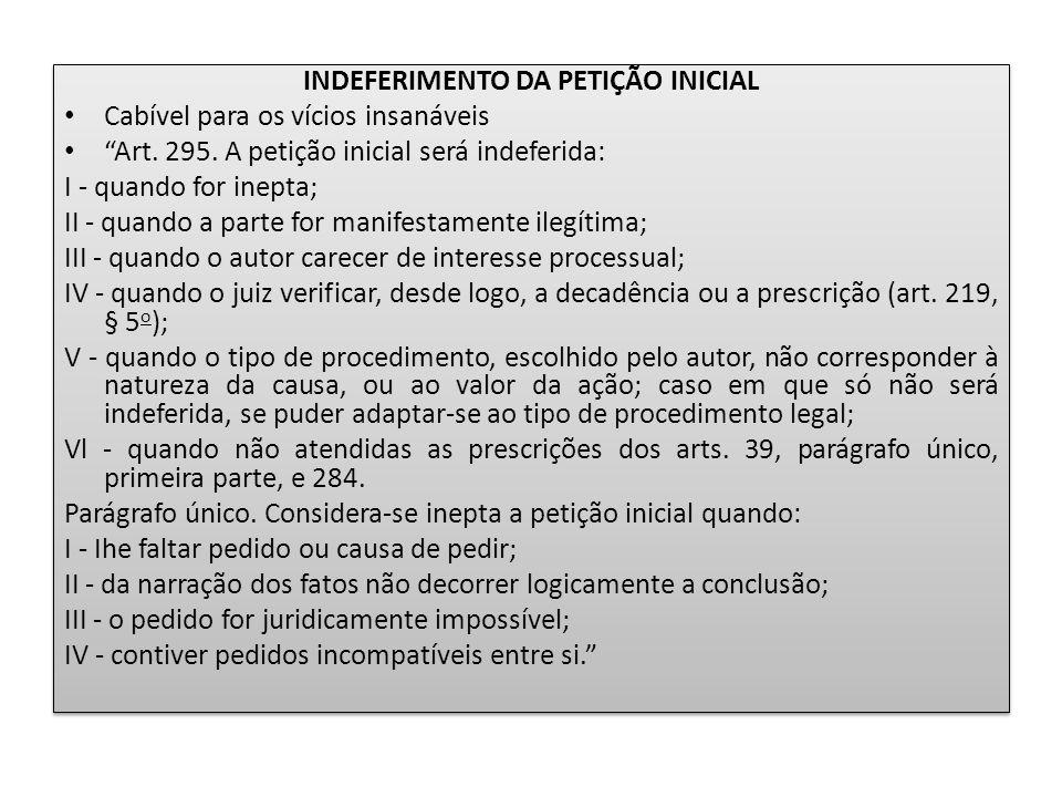 """INDEFERIMENTO DA PETIÇÃO INICIAL Cabível para os vícios insanáveis """"Art. 295. A petição inicial será indeferida: I - quando for inepta; II - quando a"""