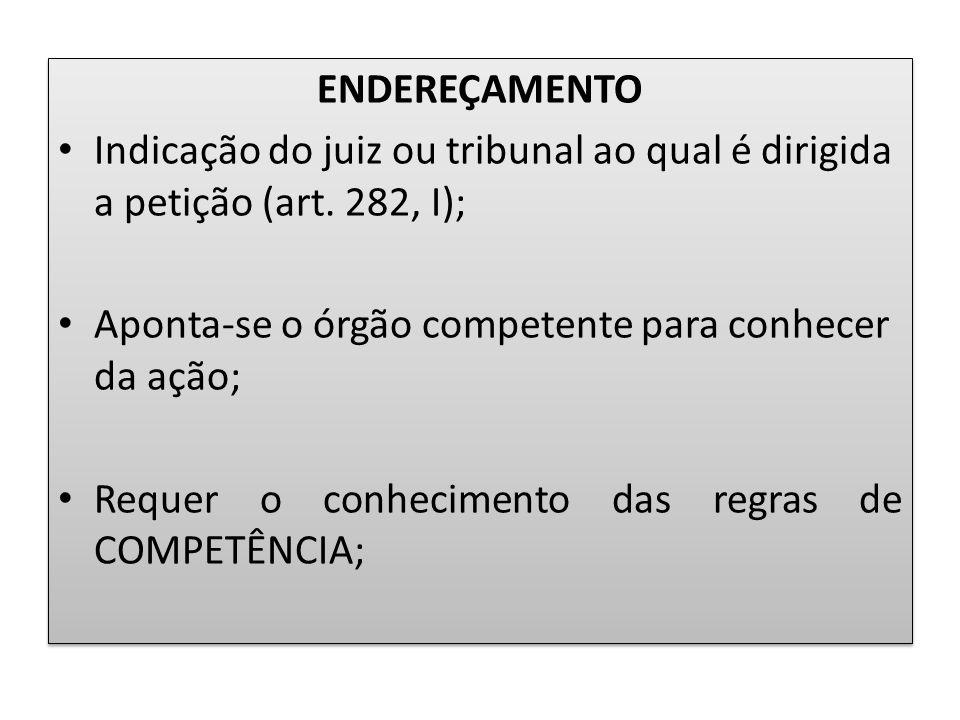 ENDEREÇAMENTO Indicação do juiz ou tribunal ao qual é dirigida a petição (art. 282, I); Aponta-se o órgão competente para conhecer da ação; Requer o c