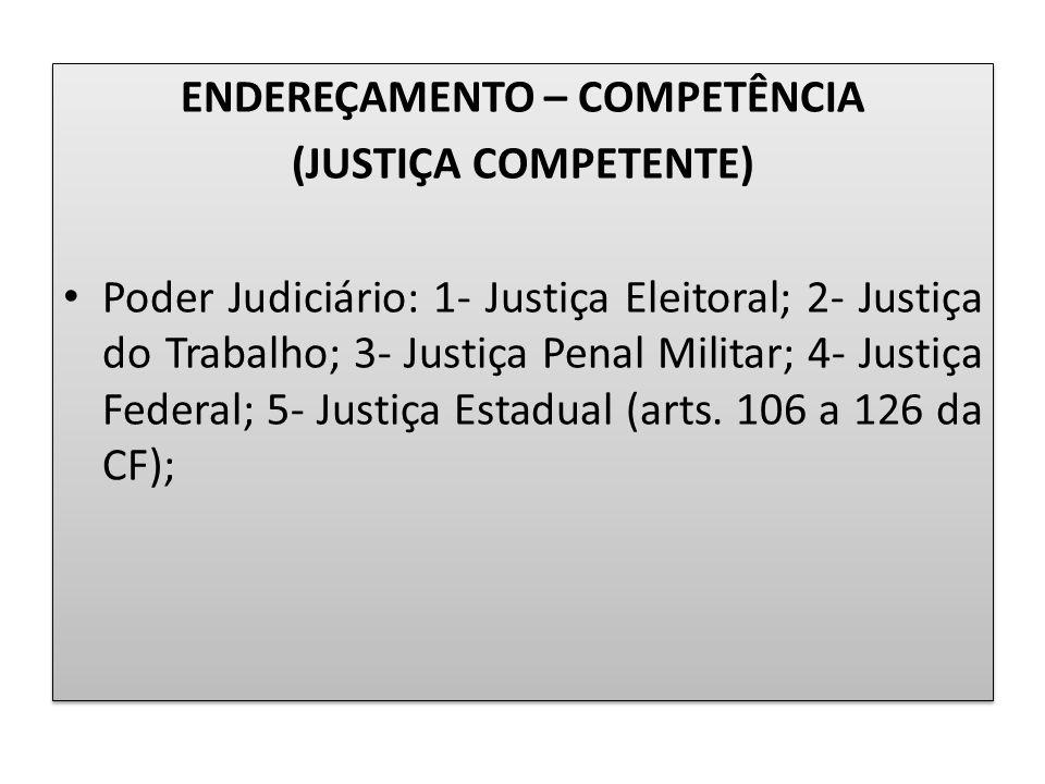 ENDEREÇAMENTO – COMPETÊNCIA (JUSTIÇA COMPETENTE) Poder Judiciário: 1- Justiça Eleitoral; 2- Justiça do Trabalho; 3- Justiça Penal Militar; 4- Justiça