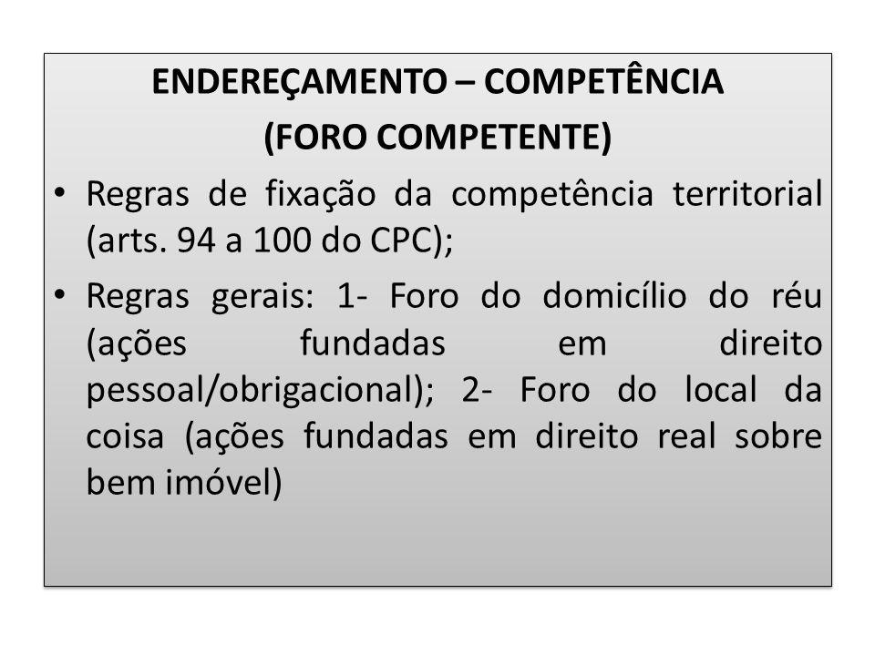 ENDEREÇAMENTO – COMPETÊNCIA (FORO COMPETENTE) Regras de fixação da competência territorial (arts. 94 a 100 do CPC); Regras gerais: 1- Foro do domicíli