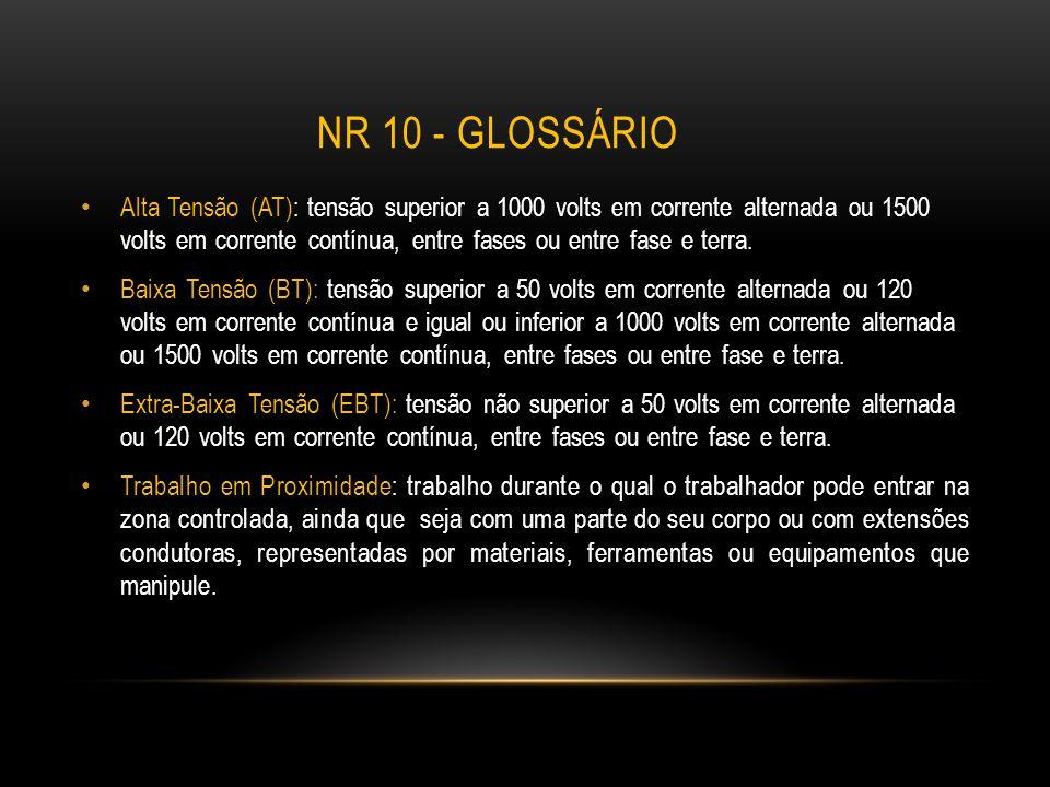 NR 10 - GLOSSÁRIO Alta Tensão (AT): tensão superior a 1000 volts em corrente alternada ou 1500 volts em corrente contínua, entre fases ou entre fase e