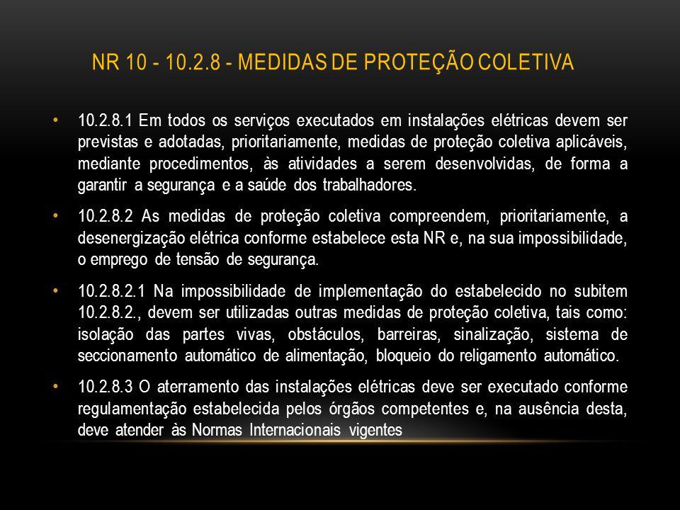 NR 10 - 10.2.8 - MEDIDAS DE PROTEÇÃO COLETIVA 10.2.8.1 Em todos os serviços executados em instalações elétricas devem ser previstas e adotadas, priori