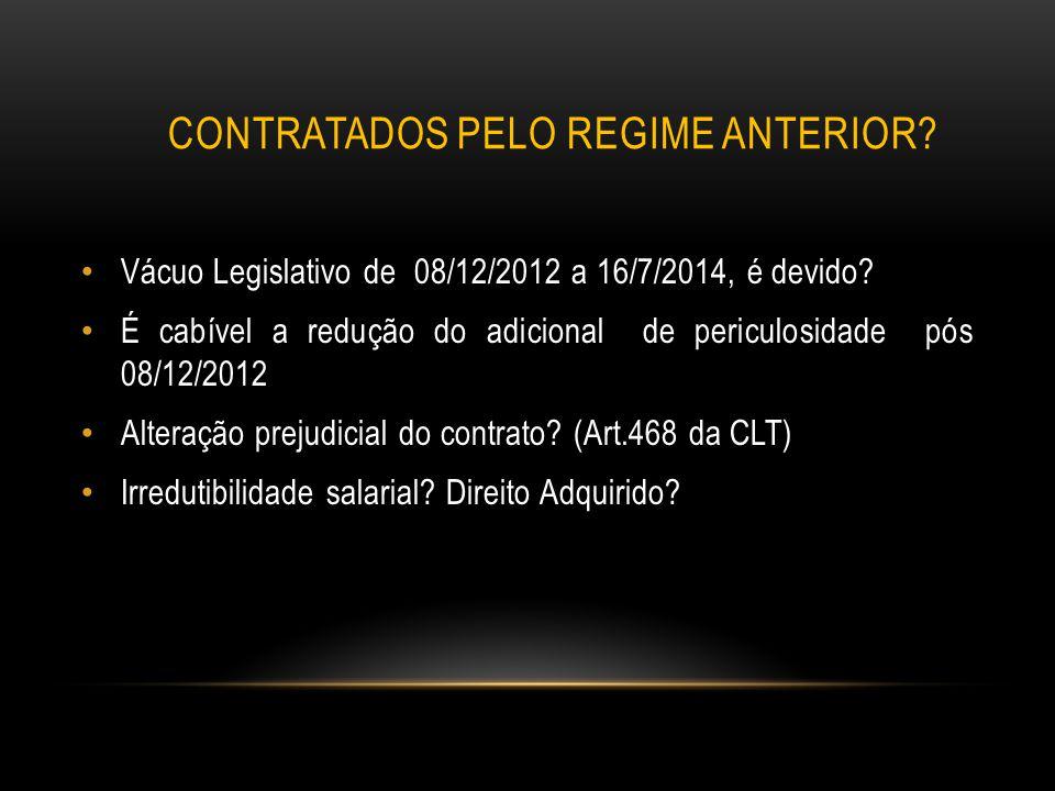 CONTRATADOS PELO REGIME ANTERIOR? Vácuo Legislativo de 08/12/2012 a 16/7/2014, é devido? É cabível a redução do adicional de periculosidade pós 08/12/