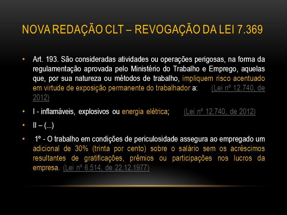 NOVA REDAÇÃO CLT – REVOGAÇÃO DA LEI 7.369 Art. 193. São consideradas atividades ou operações perigosas, na forma da regulamentação aprovada pelo Minis