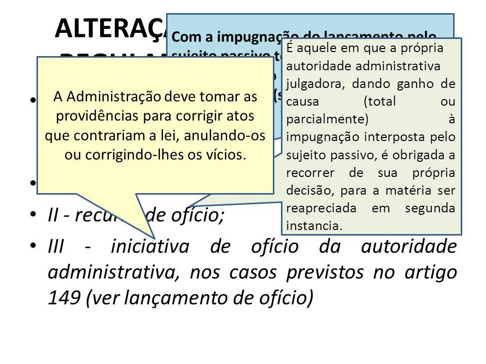 Art. 145. O lançamento regularmente notificado ao sujeito passivo só pode ser alterado em virtude de: I - impugnação do sujeito passivo; II - recurso