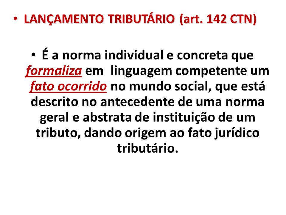 LANÇAMENTO TRIBUTÁRIO (art. 142 CTN) LANÇAMENTO TRIBUTÁRIO (art. 142 CTN) É a norma individual e concreta que formaliza em linguagem competente um fat