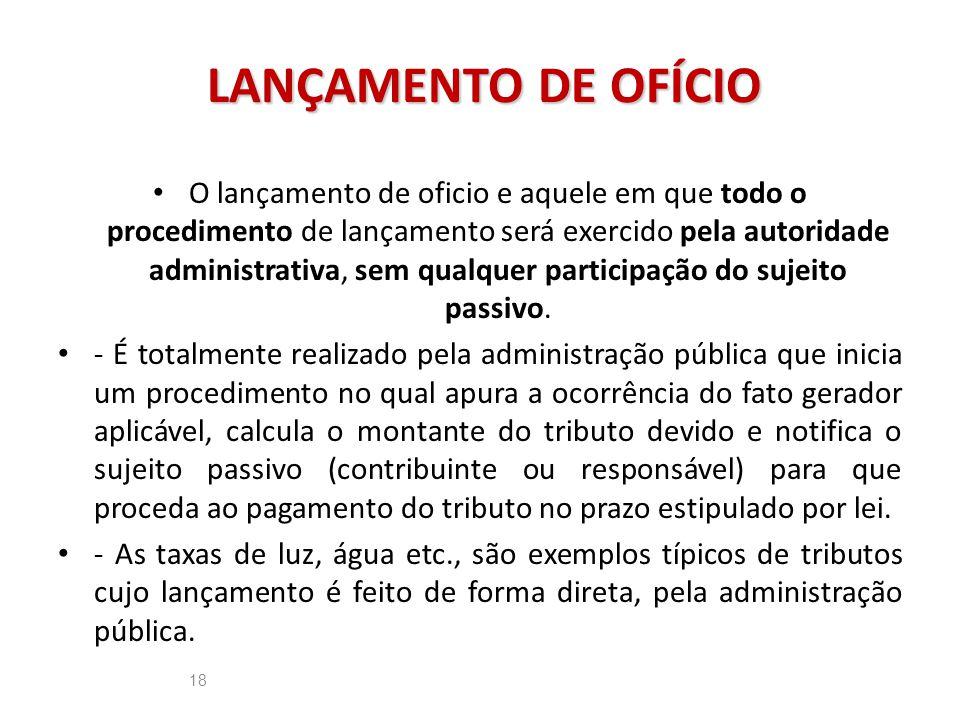 LANÇAMENTO DE OFÍCIO 18 O lançamento de oficio e aquele em que todo o procedimento de lançamento será exercido pela autoridade administrativa, sem qua