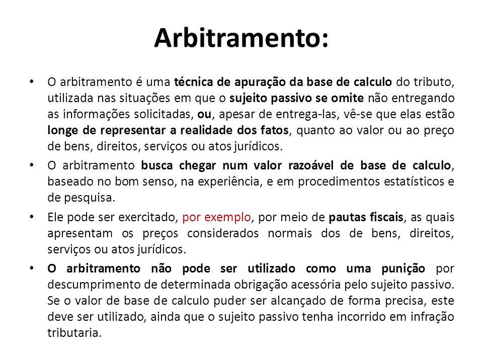 Arbitramento: O arbitramento é uma técnica de apuração da base de calculo do tributo, utilizada nas situações em que o sujeito passivo se omite não en