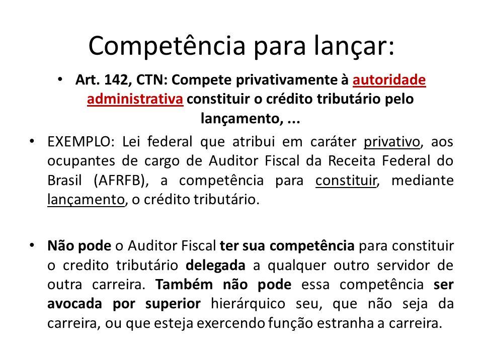 Competência para lançar: Art. 142, CTN: Compete privativamente à autoridade administrativa constituir o crédito tributário pelo lançamento,... EXEMPLO
